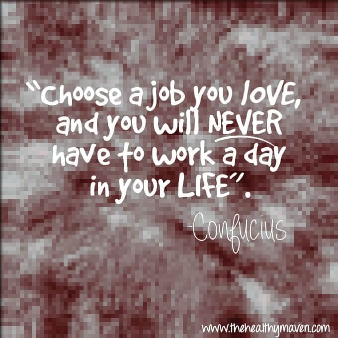 choose a job you love and you will never have to work a day in your life. // thehealthymaven.com