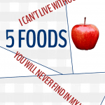 5 Foods I Can't Live Without and 5 Foods You Will Never Find In My Home