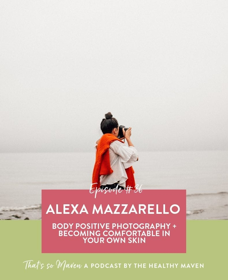 On Episode #36 of That's So Maven Podcast, we're welcoming Alexa Mazzarello to chat about her experience with body thoughts and body positive photography.